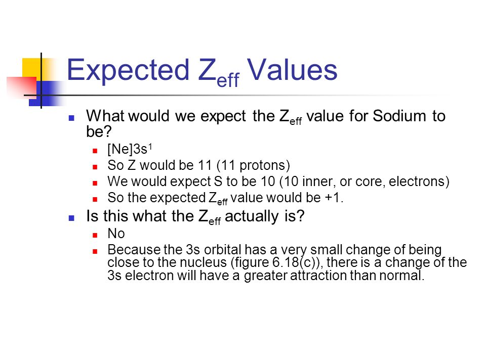 Expected Zeff Values What would we expect the Zeff value for Sodium to be [Ne]3s1. So Z would be 11 (11 protons)
